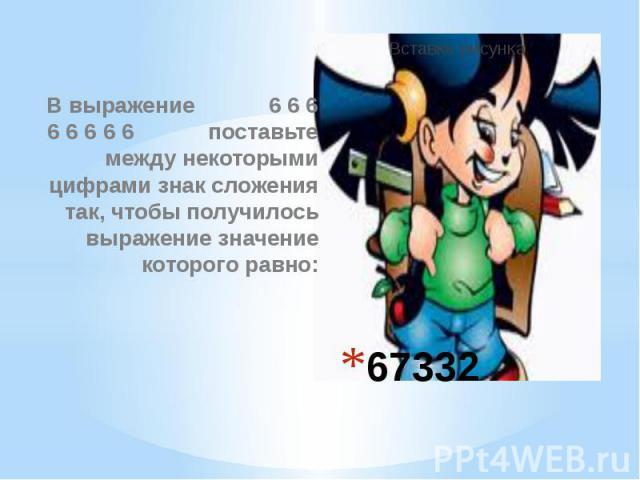67332 В выражение 6 6 6 6 6 6 6 6 поставьте между некоторыми цифрами знак сложения так, чтобы получилось выражение значение которого равно: