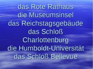 Wir lesen richtig: das Rote Rathaus die Museumsinsel das Reichstagsgebäude das S
