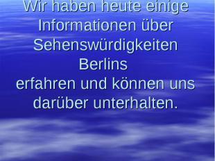 Wir haben heute einige Informationen über Sehenswürdigkeiten Berlins erfahren un