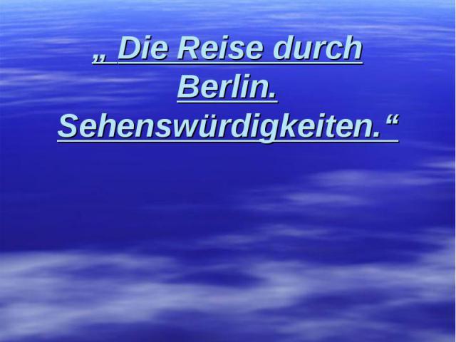 """"""" Die Reise durch Berlin. Sehenswürdigkeiten."""""""