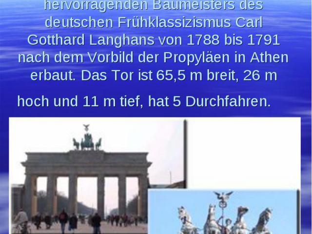 Das Brandenburger Tor, ein weltbekanntes Wahrzeichen Berlins,wurde nach dem Entwurf des hervorragenden Baumeisters des deutschen Frühklassizismus Carl Gotthard Langhans von 1788 bis 1791 nach dem Vorbild der Propyläen in Athen erbaut. Das Tor ist 65…