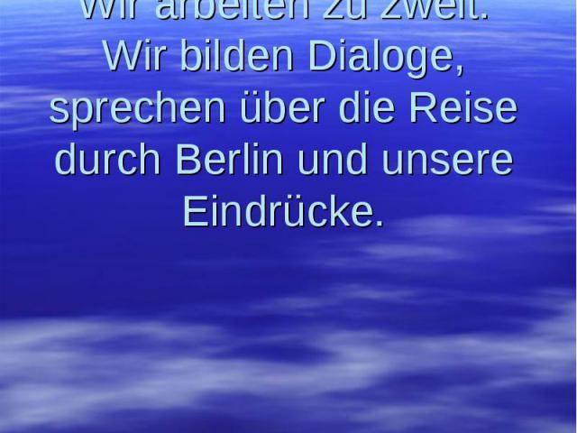 Wir arbeiten zu zweit. Wir bilden Dialoge, sprechen über die Reise durch Berlin und unsere Eindrücke.