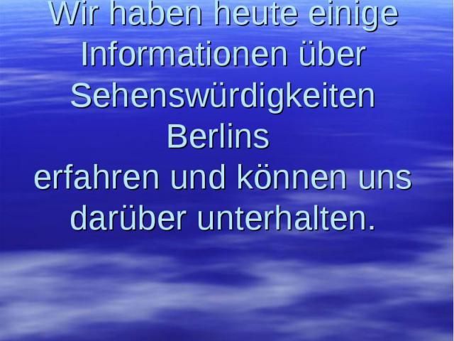 Wir haben heute einige Informationen über Sehenswürdigkeiten Berlins erfahren und können uns darüber unterhalten.