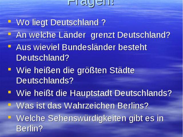 Beantwortet meine Fragen! Wo liegt Deutschland ? An welche Länder grenzt Deutschland? Aus wieviel Bundesländer besteht Deutschland? Wie heißen die größten Städte Deutschlands? Wie heißt die Hauptstadt Deutschlands? Was ist das Wahrzeichen Berlins? W…