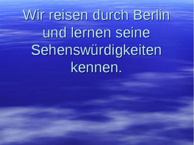 Wir reisen durch Berlin und lernen seine Sehenswürdigkeiten kennen.