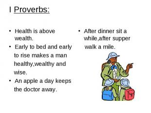 I Proverbs: Health is above wealth. Early to bed and early to rise makes a man h
