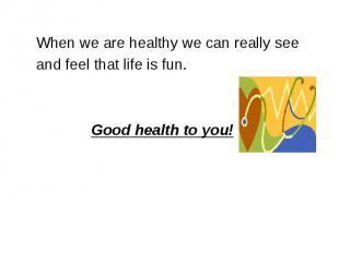 When we are healthy we can really see and feel that life is fun. Good health to