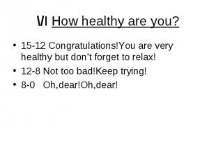 \/I How healthy are you? 15-12 Congratulations!You are very healthy but don't fo