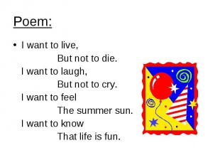 Poem: I want to live, But not to die. I want to laugh, But not to cry. I want to