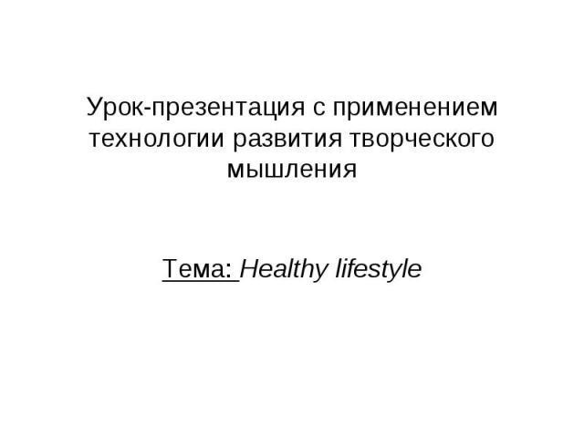 Урок-презентация с применением технологии развития творческого мышления Тема: Healthy lifestyle