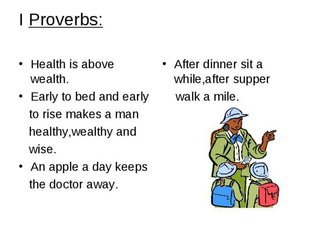 I Proverbs: Health is above wealth. Early to bed and early to rise makes a man healthy,wealthy and wise. An apple a day keeps the doctor away.