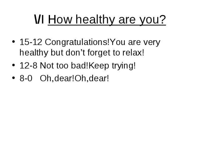 \/I How healthy are you? 15-12 Congratulations!You are very healthy but don't forget to relax! 12-8 Not too bad!Keep trying! 8-0 Oh,dear!Oh,dear!