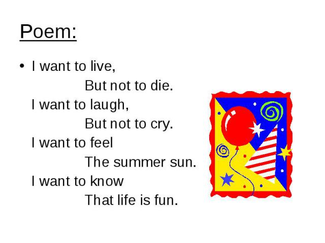 Poem: I want to live, But not to die. I want to laugh, But not to cry. I want to feel The summer sun. I want to know That life is fun.