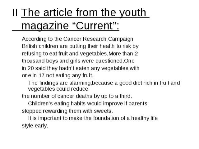 "II The article from the youth magazine ""Current"": According to the Cancer Research Campaign British children are putting their health to risk by refusing to eat fruit and vegetables.More than 2 thousand boys and girls were questioned.One in 20 said …"