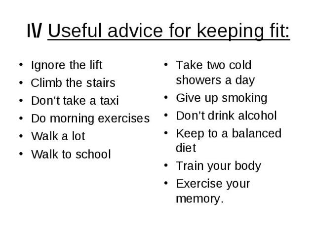 I\/ Useful advice for keeping fit: Ignore the lift Climb the stairs Don't take a taxi Do morning exercises Walk a lot Walk to school
