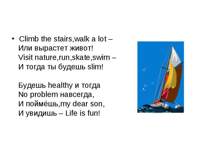 Climb the stairs,walk a lot – Или вырастет живот! Visit nature,run,skate,swim – И тогда ты будешь slim! Будешь healthy и тогда No problem навсегда, И поймёшь,my dear son, И увидишь – Life is fun!