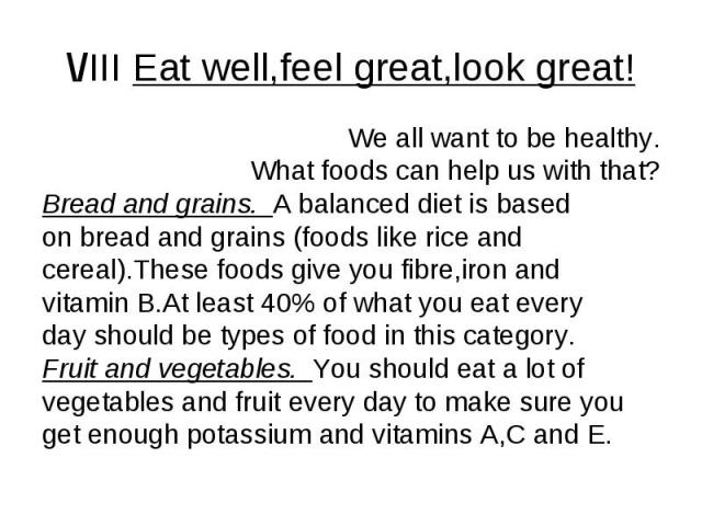 \/III Eat well,feel great,look great! We all want to be healthy. What foods can help us with that? Bread and grains. A balanced diet is based on bread and grains (foods like rice and cereal).These foods give you fibre,iron and vitamin B.At least 40%…