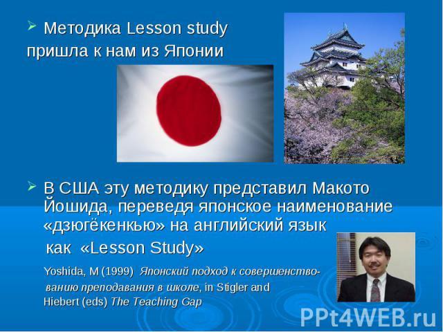 Методика Lesson study Методика Lesson study пришла к нам из Японии В США эту методику представил Макото Йошида, переведя японское наименование «дзюгёкенкью» на английский язык как «Lesson Study» Yoshida, M (1999) Японский подход к совершенство- вани…