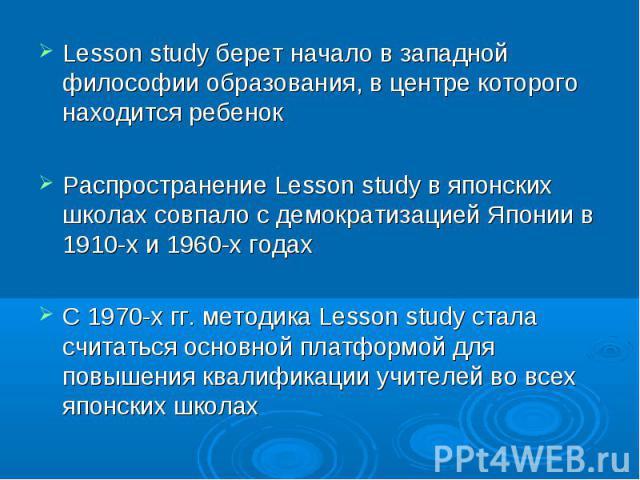 Lesson study берет начало в западной философии образования, в центре которого находится ребенок Lesson study берет начало в западной философии образования, в центре которого находится ребенок Распространение Lesson study в японских школах совпало с …