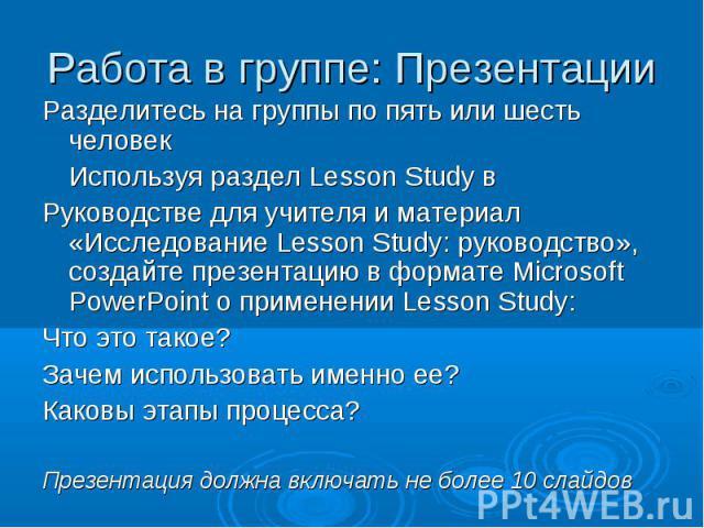 Разделитесь на группы по пять или шесть человек Разделитесь на группы по пять или шесть человек Используя раздел Lesson Study в Руководстве для учителя и материал «Исследование Lesson Study: руководство», создайте презентацию в формате Microsoft Pow…