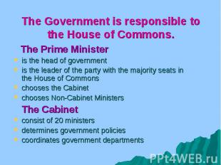 The Government is responsible to the House of Commons. The Prime Minister is the