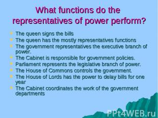 What functions do the representatives of power perform? The queen signs the bill