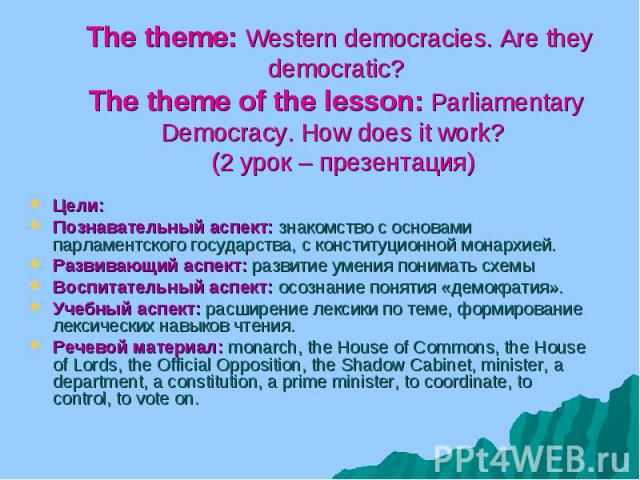 The theme: Western democracies. Are they democratic? The theme of the lesson: Parliamentary Democracy. How does it work? (2 урок – презентация) Цели: Познавательный аспект: знакомство с основами парламентского государства, с конституционной монархие…