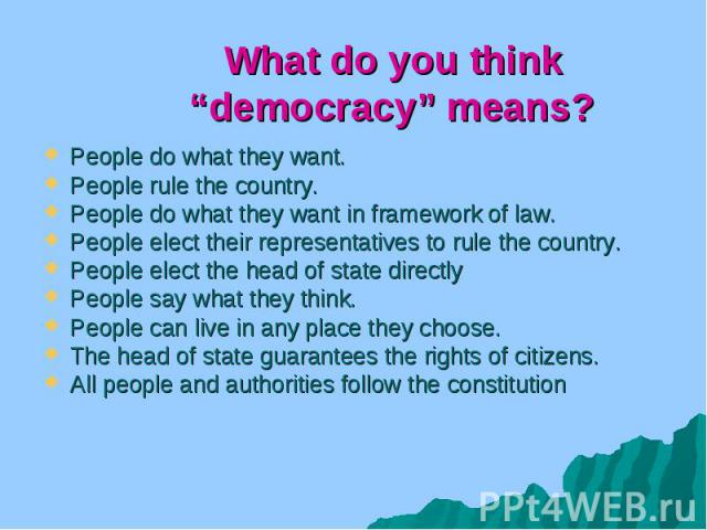 "What do you think ""democracy"" means? People do what they want. People rule the country. People do what they want in framework of law. People elect their representatives to rule the country. People elect the head of state directly People say what the…"
