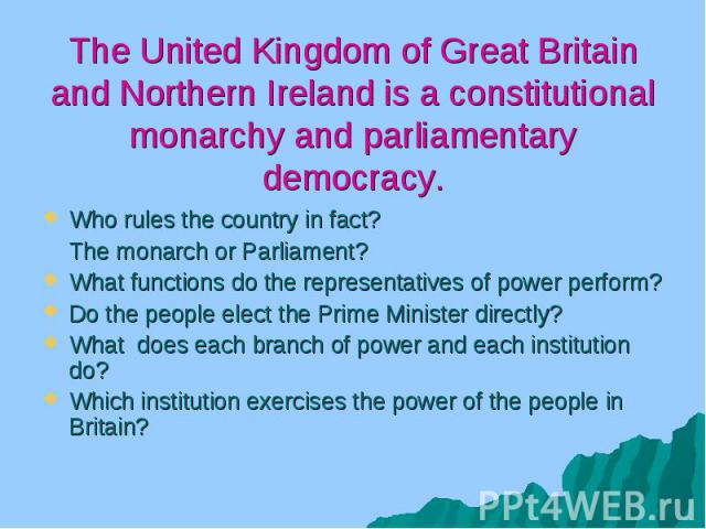 The United Kingdom of Great Britain and Northern Ireland is a constitutional monarchy and parliamentary democracy. Who rules the country in fact? The monarch or Parliament? What functions do the representatives of power perform? Do the people elect …