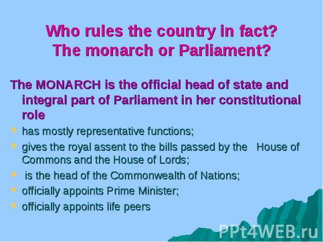 Who rules the country in fact? The monarch or Parliament? The MONARCH is the official head of state and integral part of Parliament in her constitutional role has mostly representative functions; gives the royal assent to the bills passed by the Hou…