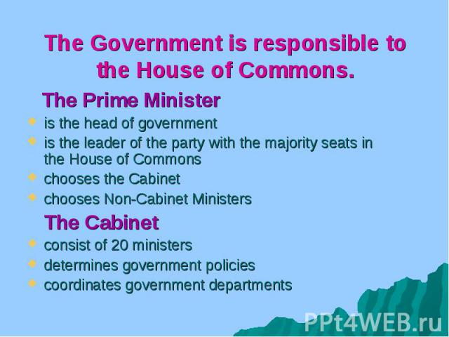 The Government is responsible to the House of Commons. The Prime Minister is the head of government is the leader of the party with the majority seats in the House of Commons chooses the Cabinet chooses Non-Cabinet Ministers The Cabinet consist of 2…