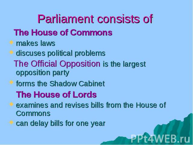 Parliament consists of The House of Commons makes laws discuses political problems The Official Opposition is the largest opposition party forms the Shadow Cabinet The House of Lords examines and revises bills from the House of Commons can delay bil…