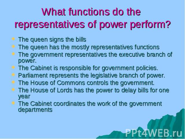 What functions do the representatives of power perform? The queen signs the bills The queen has the mostly representatives functions The government representatives the executive branch of power. The Cabinet is responsible for government policies. Pa…