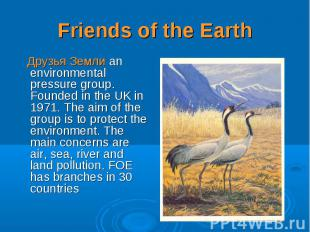 Друзья Земли an environmental pressure group. Founded in the UK in 1971. The aim