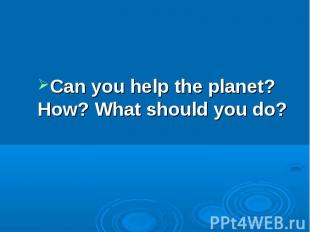 Can you help the planet? How? What should you do?