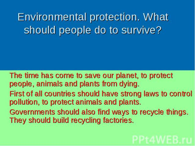 The time has come to save our planet, to protect people, animals and plants from dying. The time has come to save our planet, to protect people, animals and plants from dying. First of all countries should have strong laws to control pollution, to p…
