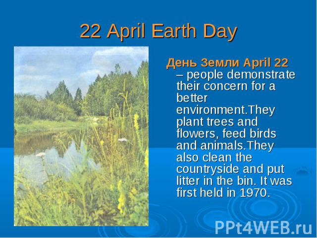 День Земли April 22 – people demonstrate their concern for a better environment.They plant trees and flowers, feed birds and animals.They also clean the countryside and put litter in the bin. It was first held in 1970. День Земли April 22 – people d…