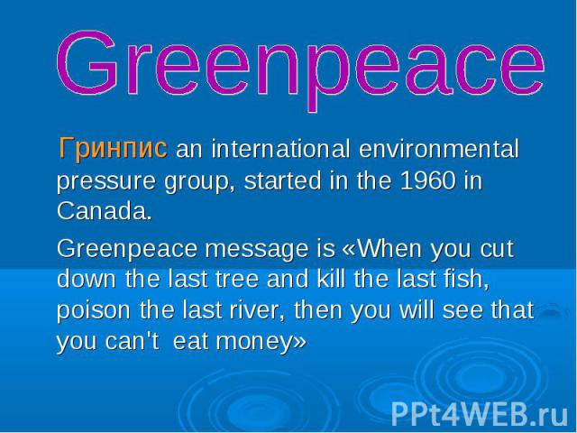 Гринпис an international environmental pressure group, started in the 1960 in Canada. Гринпис an international environmental pressure group, started in the 1960 in Canada. Greenpeace message is «When you cut down the last tree and kill the last fish…