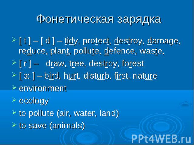 [ t ] – [ d ] – tidy, protect, destroy, damage, reduce, plant, pollute, defence, waste, [ t ] – [ d ] – tidy, protect, destroy, damage, reduce, plant, pollute, defence, waste, [ r ] – draw, tree, destroy, forest [ з: ] – bird, hurt, disturb, first, …