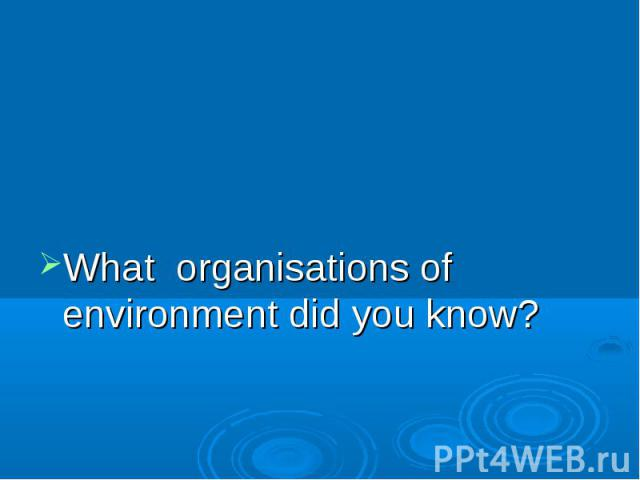 What organisations of environment did you know?