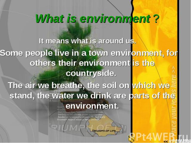It means what is around us. It means what is around us. Some people live in a town environment, for others their environment is the countryside. The air we breathe, the soil on which we stand, the water we drink are parts of the environment.