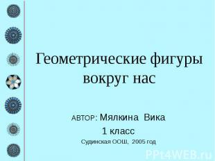 Геометрические фигуры вокруг нас АВТОР: Мялкина Вика 1 класс Судинская ООШ, 2005