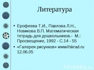 Литература Ерофеева Т.И., Павлова Л.Н., Новикова В.П. Математическая тетрадь для
