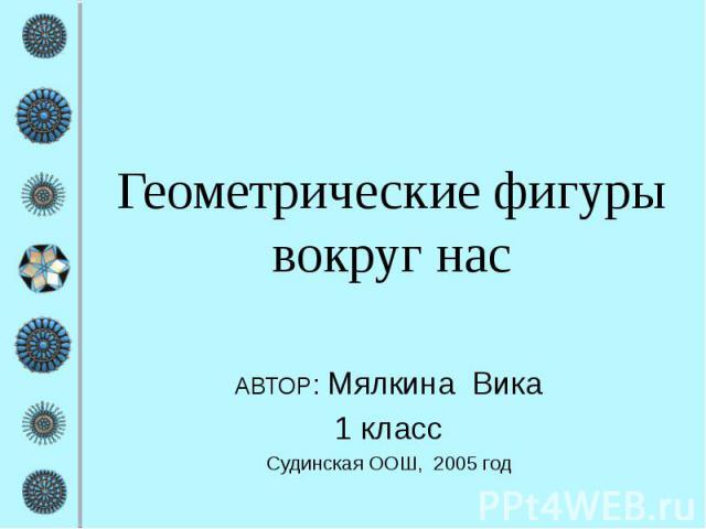 Геометрические фигуры вокруг нас АВТОР: Мялкина Вика 1 класс Судинская ООШ, 2005 год