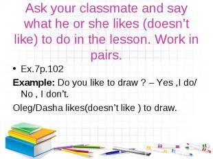 Ex.7р.102 Ex.7р.102 Example: Do you like to draw ? – Yes ,I do/ No , I don't. Ol