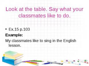 Ex.15 р.103 Ex.15 р.103 Example: My classmates like to sing in the English lesso