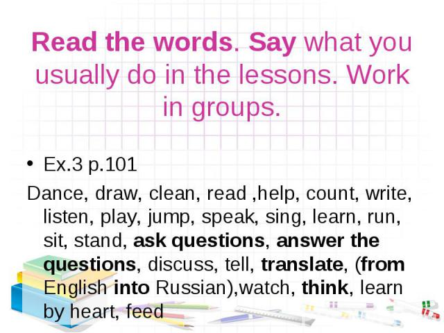 Ex.3 p.101 Ex.3 p.101 Dance, draw, clean, read ,help, count, write, listen, play, jump, speak, sing, learn, run, sit, stand, ask questions, answer the questions, discuss, tell, translate, (from English into Russian),watch, think, learn by heart, feed