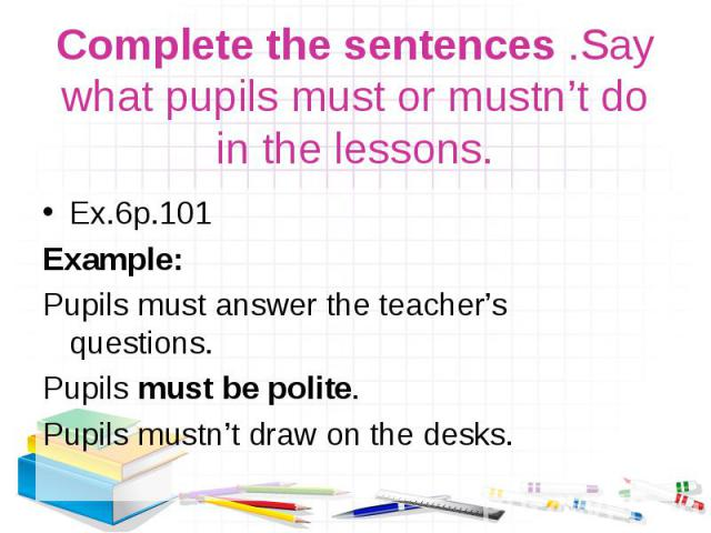 Ex.6р.101 Ex.6р.101 Example: Pupils must answer the teacher's questions. Pupils must be polite. Pupils mustn't draw on the desks.