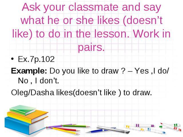 Ex.7р.102 Ex.7р.102 Example: Do you like to draw ? – Yes ,I do/ No , I don't. Oleg/Dasha likes(doesn't like ) to draw.