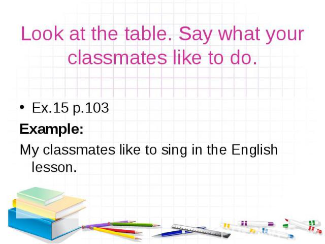 Ex.15 р.103 Ex.15 р.103 Example: My classmates like to sing in the English lesson.